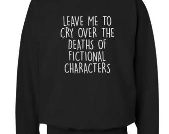 Leave me to cry over the deaths of fictional characters sweater jumper fan fandom joke slogan funny gift book geek nerd reading 276