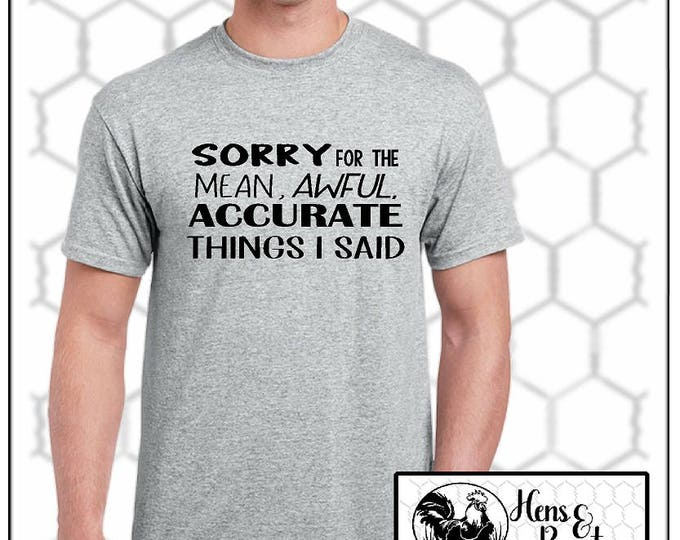 Sorry for the Mean, Awful, Accurate Things I Said T-Shirt / FUNNY Adult Unisex T-Shirt / Bitchy Tee / Anti-Social / Up to a 5X (G2000) #1328