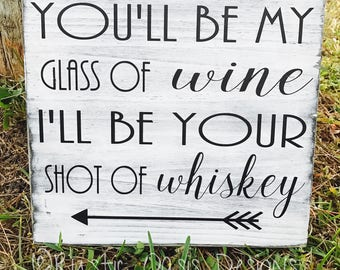 You'll Be My Glass of Wine I'll Be Your Shot of Whiskey | Wine Sign | Whiskey Sign | Funny Sign | Country Sign | Wood Sign | Farmhouse
