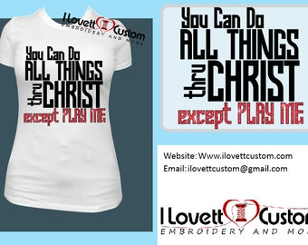 You can do all things thru Christ except play me Shirt