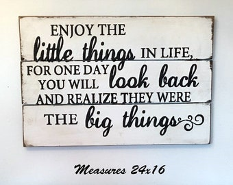 Enjoy the little things in life for one day you will look back and realize they were the big things wood sign