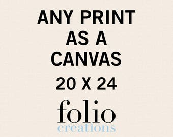 Any Print as a Canvas - 20x24 Inches - Canvas Art Print - Canvas Wall Art - Gallery Wrapped Canvas  - Stretched Canvas Print - Canvas Poster