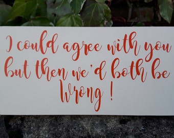 I could agree with you plaque, We'd both be wrong plaque, funny wall plaque, humorous plaque, I'm always right plaque, funny sign,