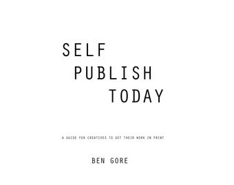 Self Publish Today - A Guide For Creatives To Get Their Work In Print.
