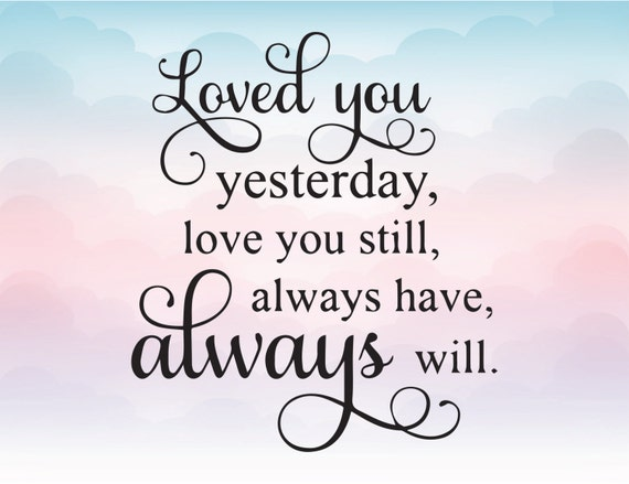 Loved You Yesterday Love You Still Quote: Loved You Yesterday Love You Sill Always Have Always Will