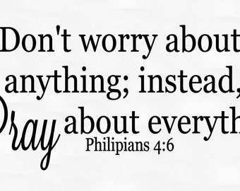 Don't worry about anything; instead Pray about everything. Philippians 4:6 vinyl wall decal