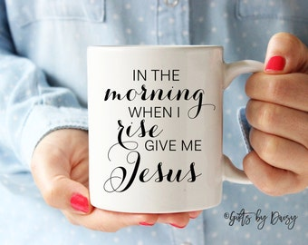 In the morning when I rise give me Jesus coffee mug, Jesus mug, coffee mug, Christian mug, bible verse mug, art, Christmas gift, m-96