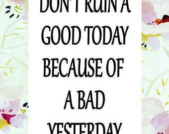 Don't Ruin A Good Today Because Of A Bad Yesterday - Instant Digital Download Motivational Printable Quote