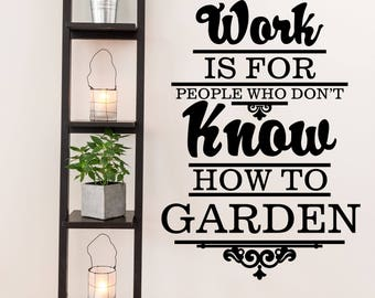 Work is for People Who Don't Know How to Garden Farm and Garden Vinyl Wall Quote