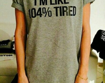 I'm like 104% tired Tee