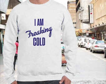 I am Freaking Cold - I am Freaking Cold Sweatshirt