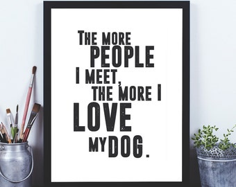 The More People I Meet Dog quote print, dog print, dog poster, dog quote poster, dog poster, dog print, dog art, quote wall art, quote art