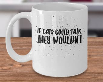 Funny Cat Coffee Mug - Gift Idea For Cat Lover - Feline Gift - Cat Lady Gift Under 20 - If Cats Could Talk, They Wouldn't