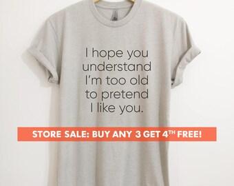 I Hope You Understand I'm Too Old To Pretend I Like You T-shirt,  Ladies Unisex Crewneck T-shirt, Funny Sassy, Short & Long Sleeve T-shirt