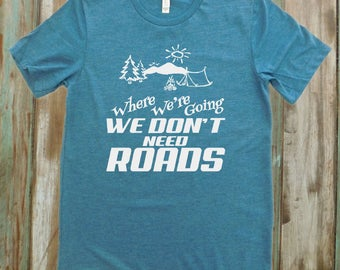 Camping T-Shirt, Where We're Going We Don't Need Roads, Great Outdoors T-Shirt, Nature Lover T-Shirt