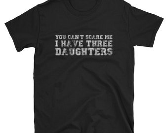 You Can't Scare Me I Have Three Daughters T Shirt