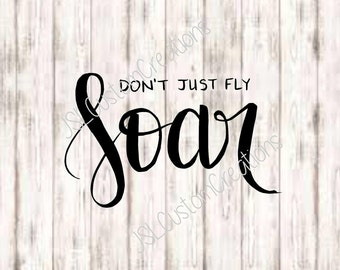 Don't Just Fly, Soar SVG, PNG, EPS, Dxf Cut Files, Hand Lettered, Hand Written, Quotes, Inspiration, for Silhouette, Cricut, Vector, Sale
