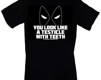 You Look Like A Testicle With Teeth T-SHIRT Funny DEADPOOL quote Sizes S-4XL