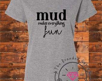 Mud makes everything fun-  Shirt/Tank/Transfer