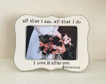 Gift for Mom Mother of the bride picture frame thank you gift for parents Wedding frame All that I am All that I do I owe it all to you
