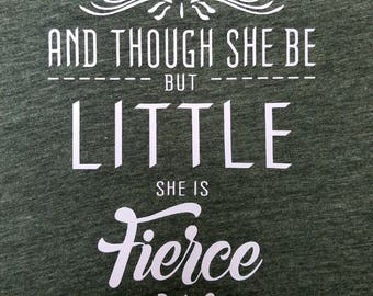 And Though She Be But Little She is Fierce T-shirt