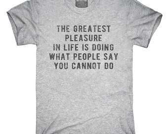 The Greatest Pleasure In Life Is Doing What People Say You Can't T-Shirt, Hoodie, Tank Top, Gifts