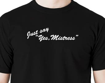 Just say yes, mistress t shirt