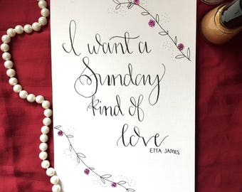 Calligraphy Quote || I want a Sunday kind of love || Etta James || Lettering || Flowers