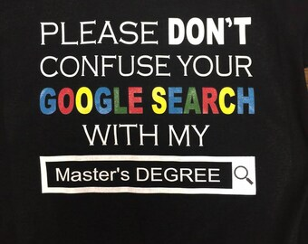 Please don't confuse your google search with my Master's degree Shirt