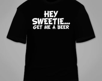 Hey Sweetie Get Me A Beer T-Shirt. Funny Sarcastic Sarcasm T Shirt Nerdy Geeky Awesome Gag Gift Wife Husband Girlfriend Tee Clothing Cool