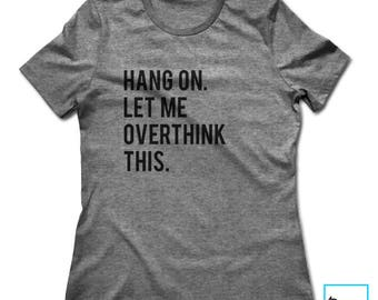 Hang On. Let Me Overthink This. | Funny Tshirts | Sarcasm | Sarcastic Tshirt | Cool Shirt | Birthday Gift | Graphic Tee | Womens Tshirt