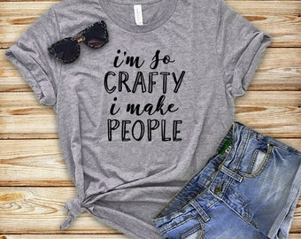 I'm So Crafty I Make People Shirt - Funny Mom Shirt -  Funny Maternity Shirt - Pregnancy Announcement Shirt  - New Mom - Mother to Be