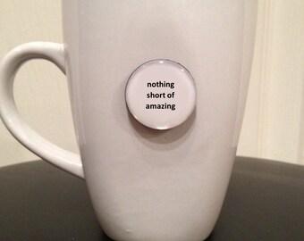 Quote   Mug   Magnet   Nothing Short of Amazing
