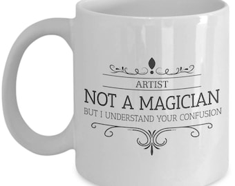 Artist Is Not A Magician. Sacrastic Gift For Artist. Sacrastic Artist Mug. 11oz 15oz Coffee Mug.