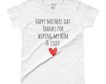 Happy Mother's Day Thanks for Wiping My Bum and Stuff Tshirt Mother's Day Gift T-Shirt Ladies T-Shirt