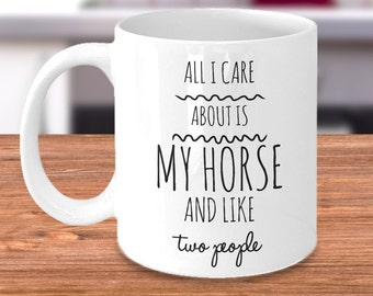 Horse Coffee Mug - All I Care About Is My Horse and Like Two People - Funny Equestrian Gift for Horseback Riders at the Barn or Stable