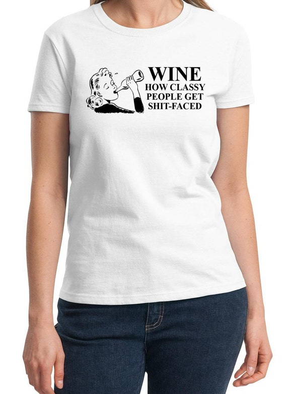 Wine How Classy People get Shitfaced -  Ladies T-Shirt (Colors Available too)