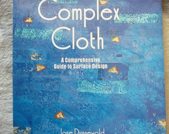 Complex Cloth: A Comprehensive Guide to Surface Design by Jane Dunnewold - NEW Paperback