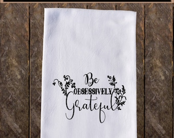 Be Obsessively Grateful Funny Dish Towels , Funny Tea Towels , Flour Sack Towel Kitchen Decore, Custom Tea Towel Kitchen Gift KC147