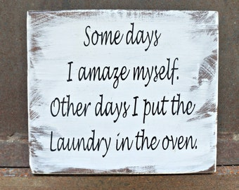 Some days I amaze myself. Other days I put laundry in the oven   Wood Signs   Home Decor   Laundry Room Decor   Funny Quote   Laundry Sign