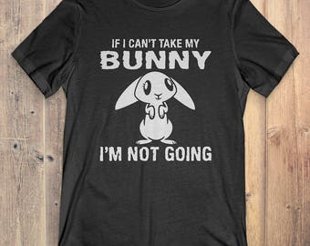 Bunny T-Shirt Gift: If I Can't Take My Bunny I'm Not Going