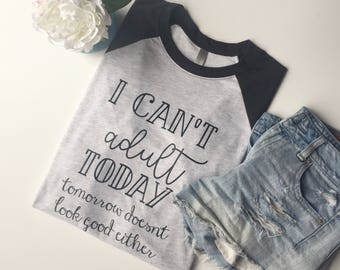 I Can't Adult Today Raglan or T-Shirt