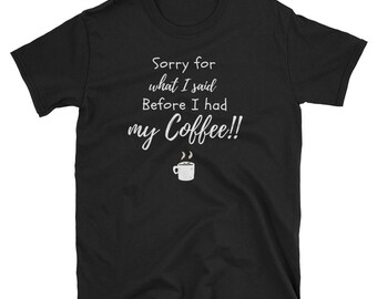 Coffee T-Shirt, Sorry For What I Said Before Coffee, Mom Shirt, Caffeine Shirt, coffee cup, coffee mug, funny coffee shirt