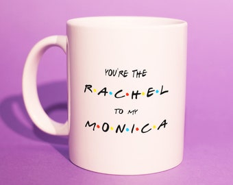 FRIENDS TV Show Mug - 'You're The Rachel To My Monica' Mug (BFF Mugs, Work Friends, Lovely Mugs, Gifts For Bestfriend, Best Mate) BB049