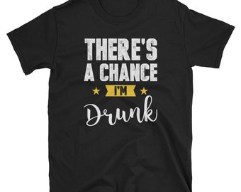 There's A Chance I'm Drunk Bar Drinking Party T Shirt Beer Craft Beer Beer Gifts Beer Nerd Beer Advocate Beer Drinker Drinker Love Beer