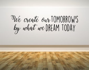 We create our tomorrow's, by what we dream today, dreams, inspirational quote, Wall Art Vinyl Decal Sticker