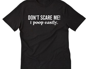 Don't Scare Me! I Poop Easily T-shirt Hilarious Funny Gift Tee Shirt