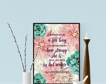 A woman is like a tea bag you never know how strong she is until she gets in hot water. Eleanor Roosevelt, Printable Art, Quote, diy gift