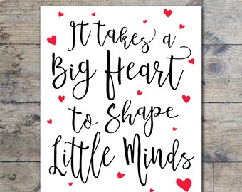 It Takes A Big Heart to Shape Little Minds - Teacher Quote - Teaching Quote - Teacher Appreciation Printable {8x10 & 11x14}