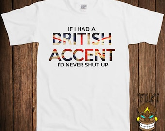 Funny British Accent T-shirt Britain New England Tshirt Tee Shirt If I Had A British Accent I'd Never Shut Up College Humor Joke Cool Geek